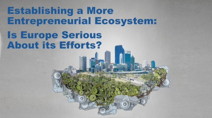 More Entrepreneurial Ecosystem: Is Europe Serious About Its Efforts?